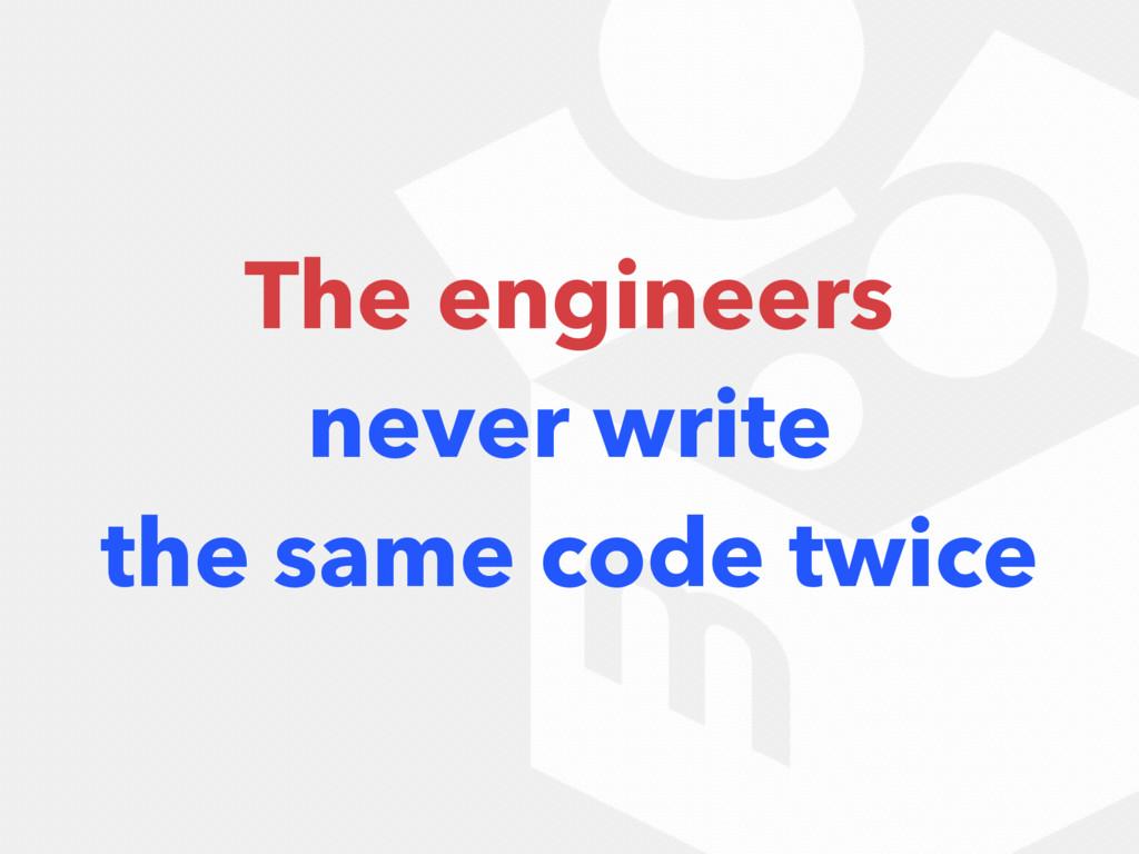 The engineers never write the same code twice