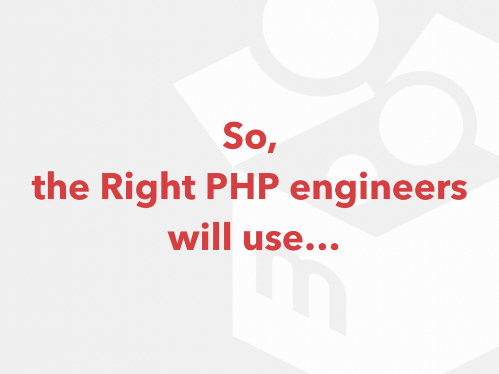 So, the Right PHP engineers will use…