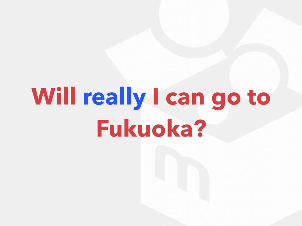 Will really I can go to Fukuoka?