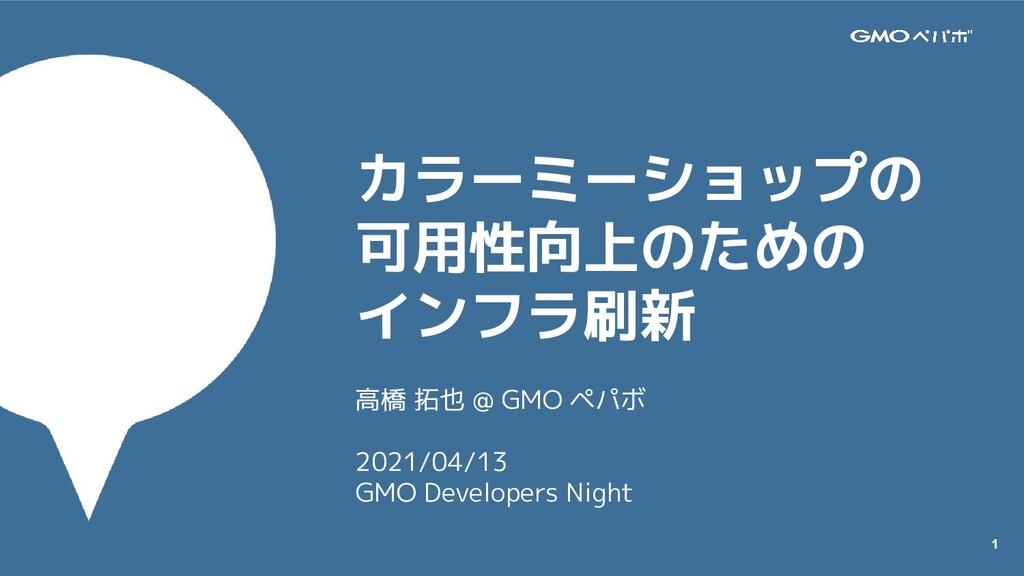 1 カラーミーショップの 可用性向上のための インフラ刷新 高橋 拓也 @ GMO ペパボ 2...