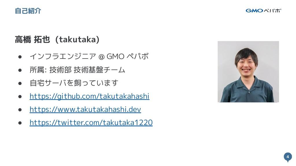 4 4 高橋 拓也 (takutaka) 自己紹介 ● インフラエンジニア @ GMO ペパボ...