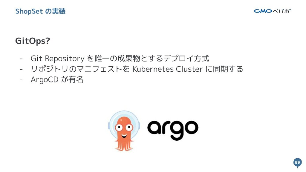 69 69 GitOps? ShopSet の実装 - Git Repository を唯一の...