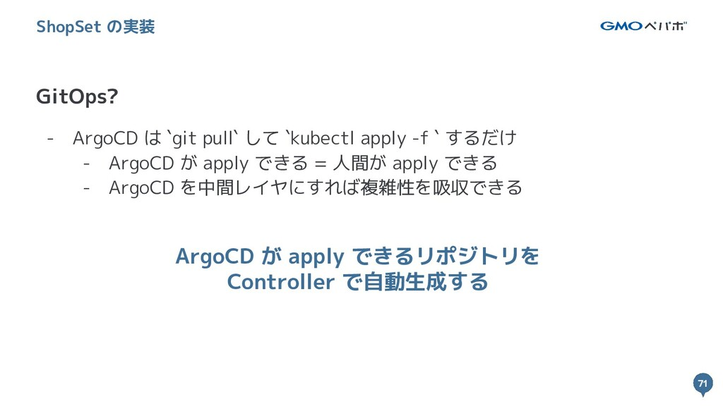 71 71 GitOps? ShopSet の実装 - ArgoCD は `git pull`...