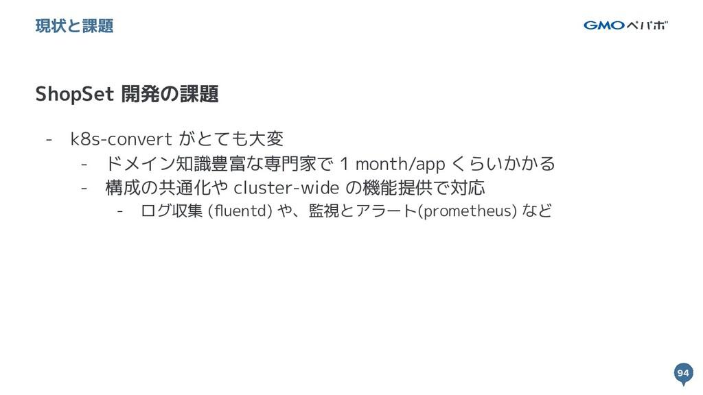 94 94 ShopSet 開発の課題 現状と課題 - k8s-convert がとても大変 ...