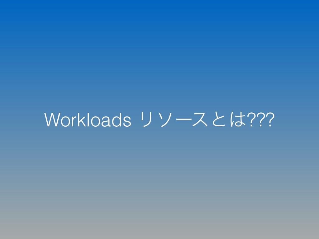 Workloads Ϧιʔεͱ???