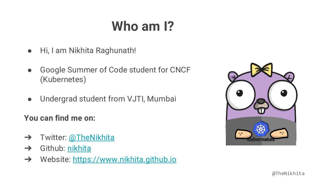 Who am I? ● Hi, I am Nikhita Raghunath! ● Googl...