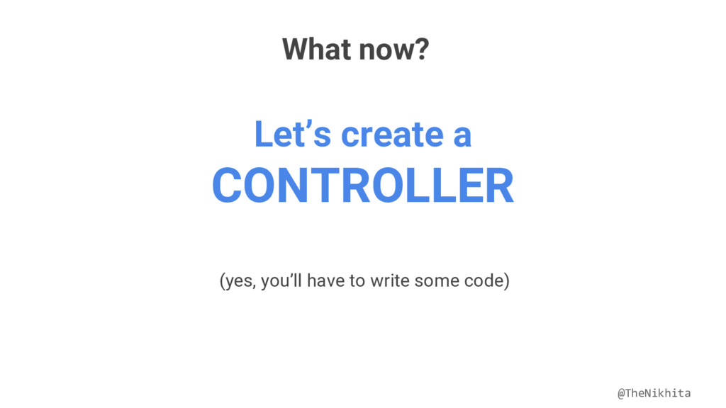 What now? Let's create a CONTROLLER (yes, you'l...
