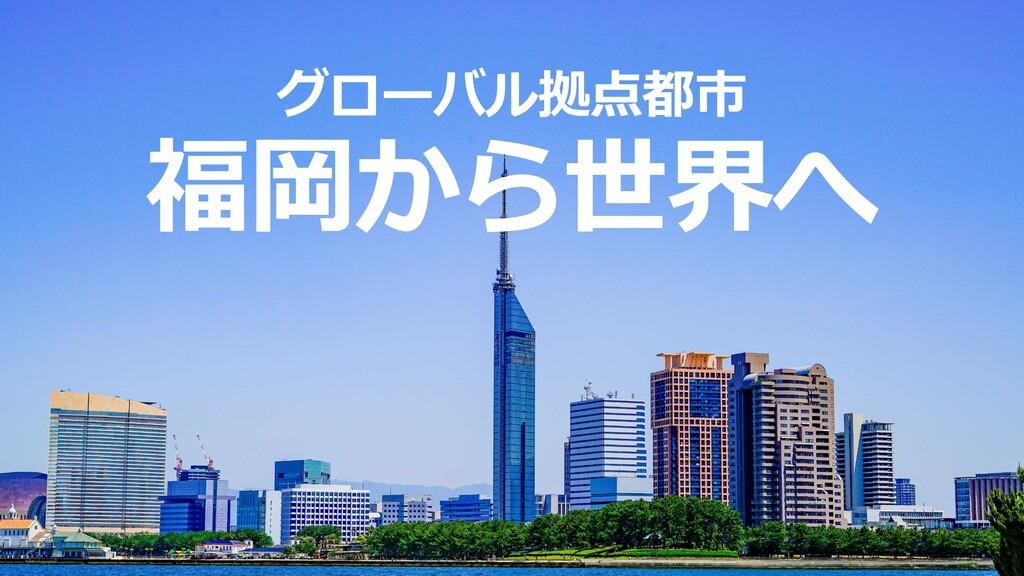 福岡から世界へ グローバル拠点都市