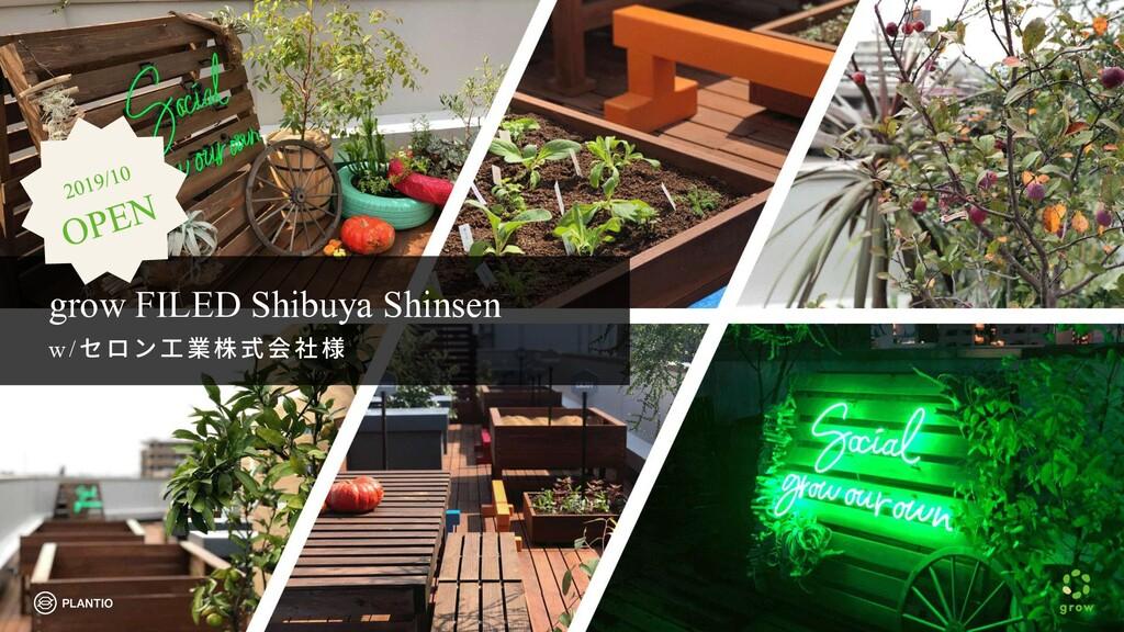 grow FILED Shibuya Shinsen w /セロ ン ⼯業株式会社様