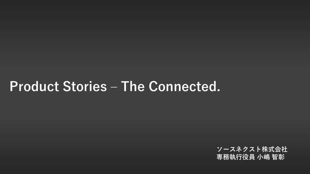 Product Stories – The Connected. ソースネクスト株式会社 専務...