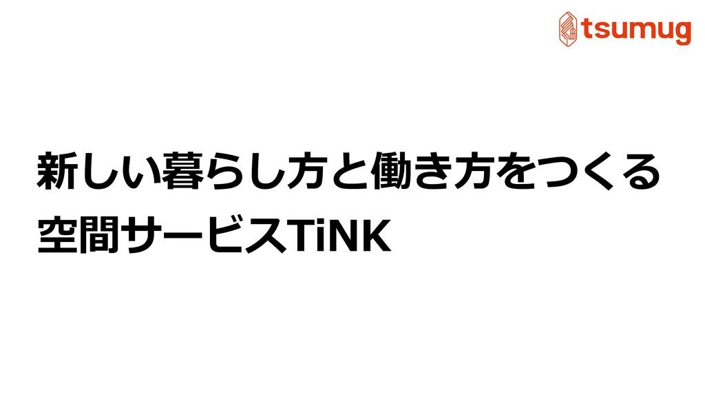 新しい暮らし⽅と働き⽅をつくる 空間サービスTiNK