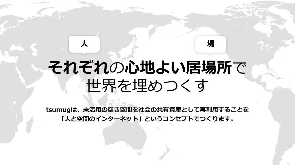 それぞれの⼼地よい居場所で 世界を埋めつくす ⼈ 場 tsumugは、未活⽤の空き空間を社会の...
