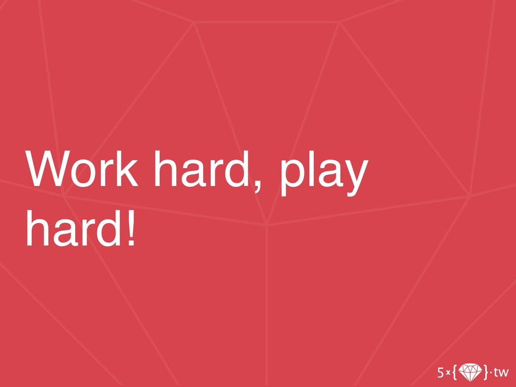 Work hard, play hard!