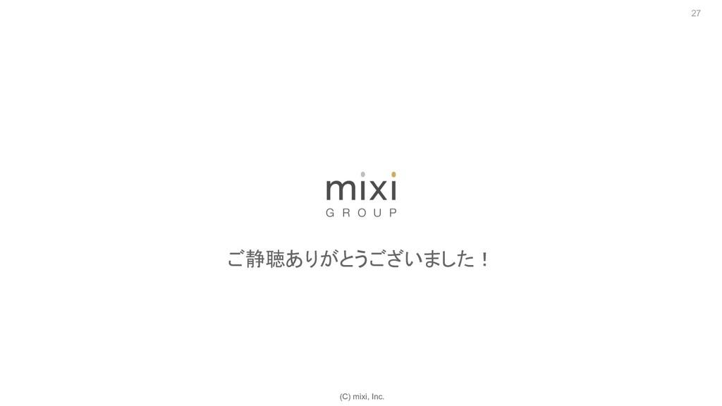 (C) mixi, Inc. 27 ご静聴ありがとうございました!