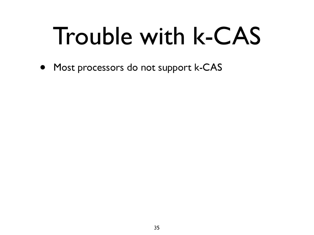 Trouble with k-CAS • Most processors do not sup...
