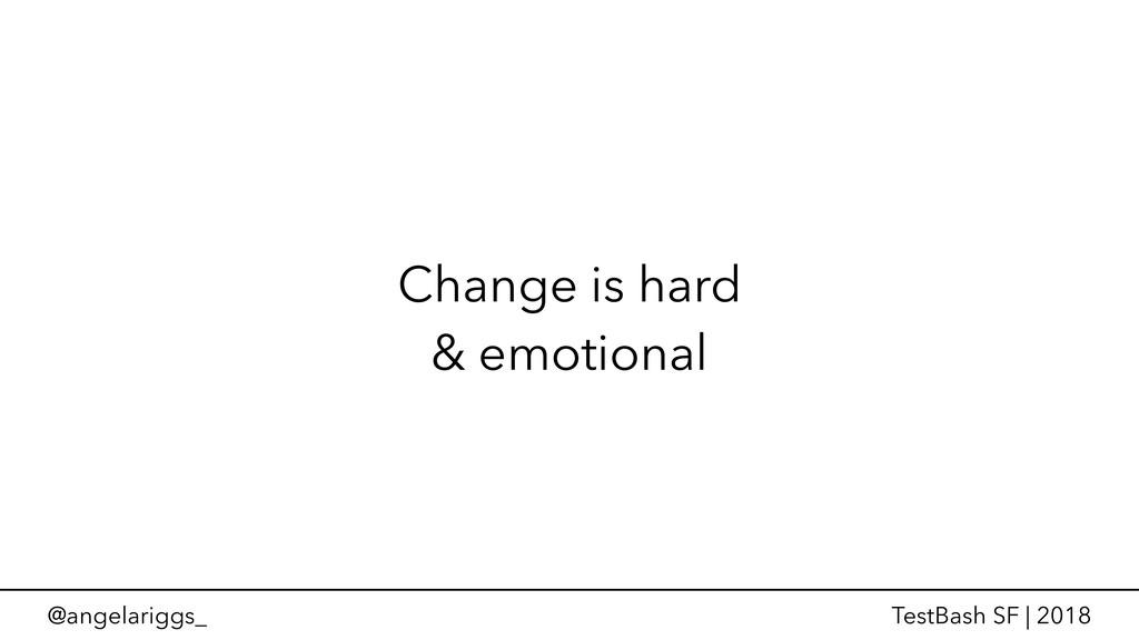 @angelariggs_ TestBash SF | 2018 Change is hard...