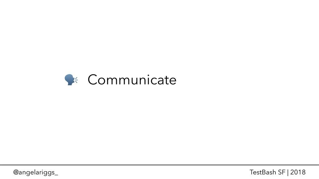 @angelariggs_ TestBash SF | 2018  Communicate