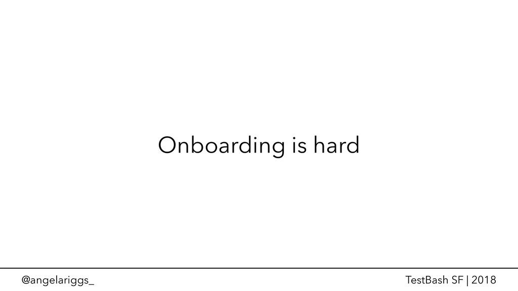@angelariggs_ TestBash SF | 2018 Onboarding is ...