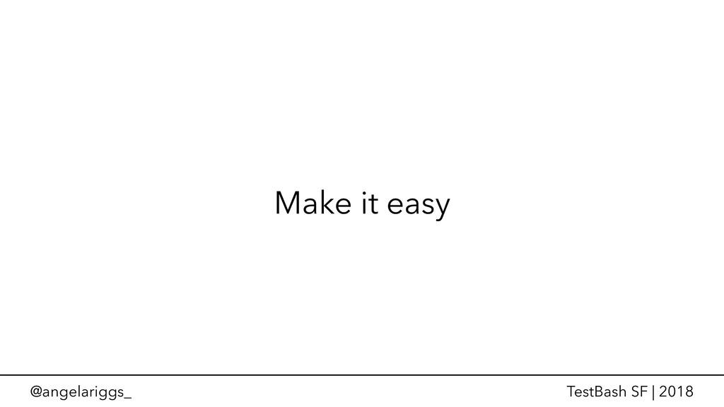 @angelariggs_ TestBash SF | 2018 Make it easy