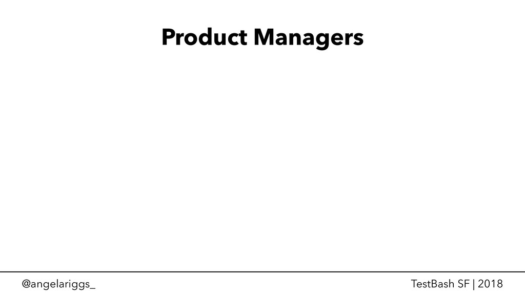 @angelariggs_ TestBash SF | 2018 Product Manage...