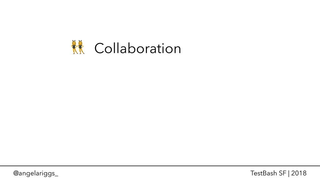 @angelariggs_ TestBash SF | 2018  Collaboration