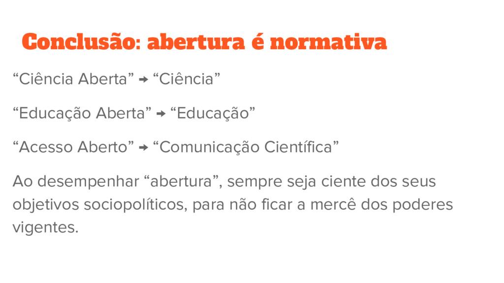 """Conclusão: abertura é normativa """"Ciência Aberta..."""