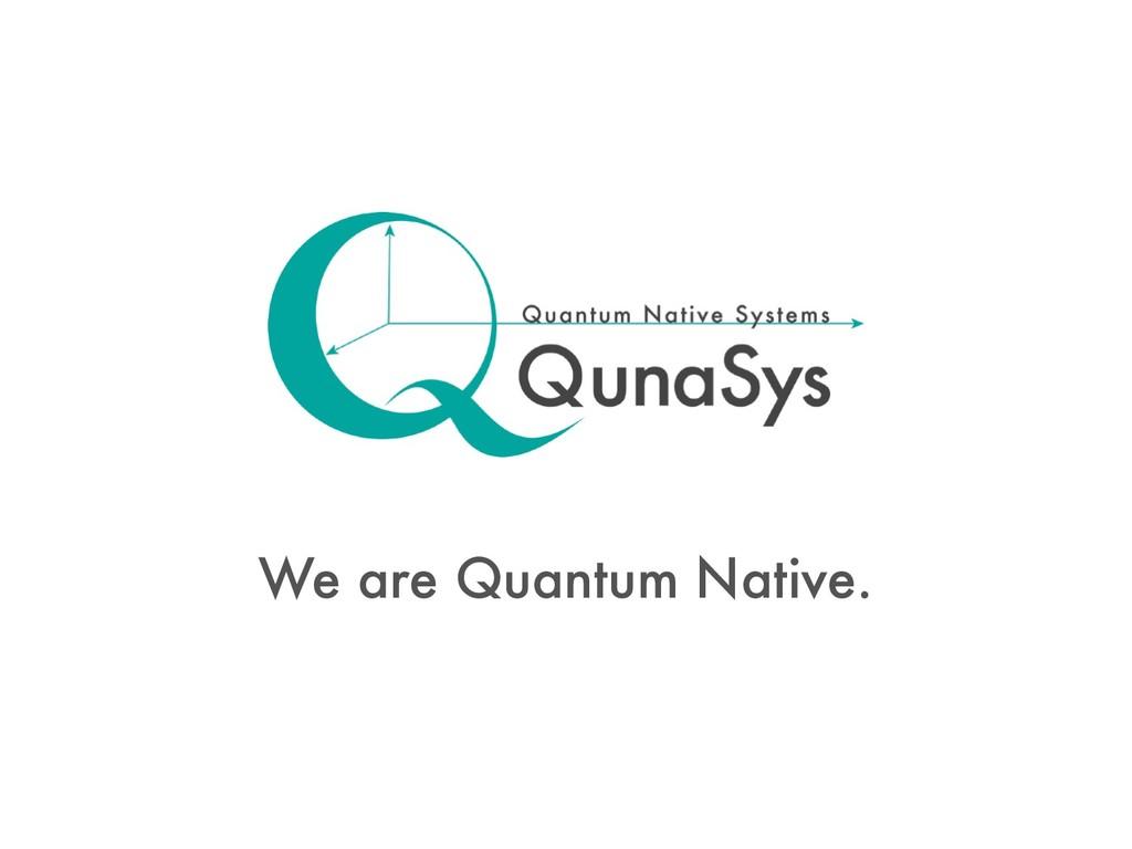 We are Quantum Native.
