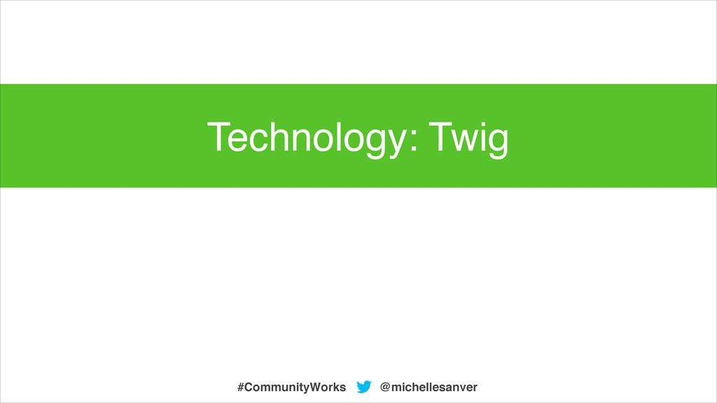 @michellesanver #CommunityWorks Technology: Twig