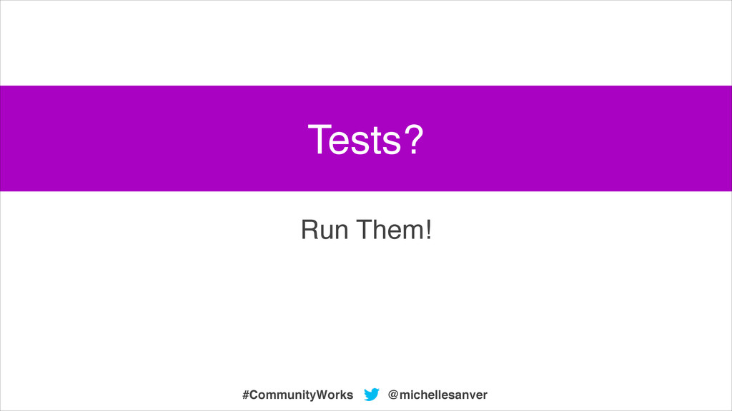 @michellesanver #CommunityWorks Run Them! Tests?