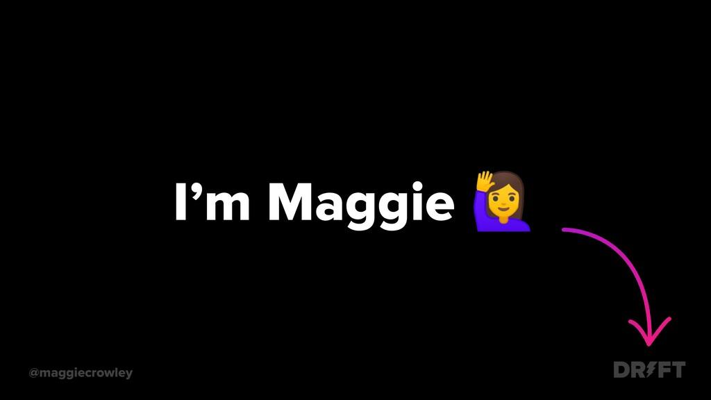 @maggiecrowley I'm Maggie
