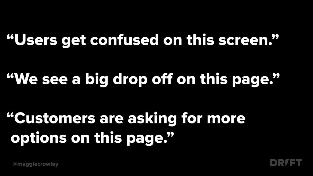 """""""Users get confused on this screen."""" """"We see a ..."""
