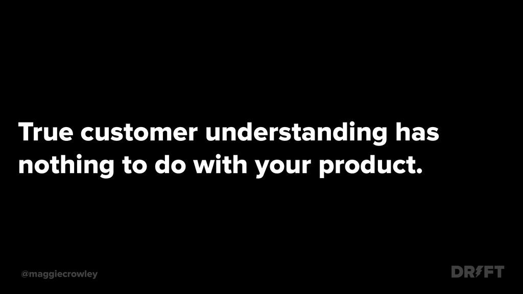 .True customer understanding has .nothing to do...