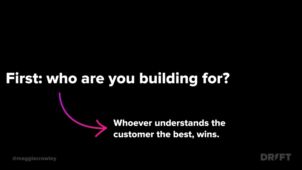 First: who are you building for? @maggiecrowley...