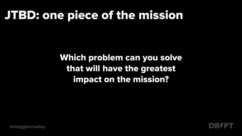 JTBD: one piece of the mission @maggiecrowley W...