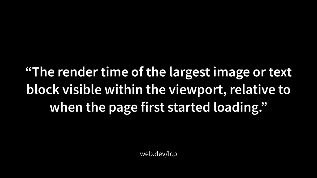 """""""The render time of the largest image or text b..."""