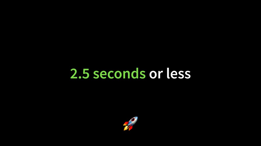 2.5 seconds or less 🚀