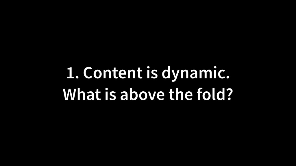 1. Content is dynamic.  What is above the fold?