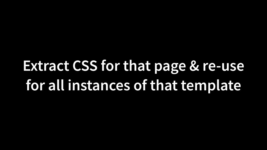Extract CSS for that page & re-use for all inst...