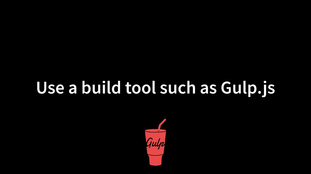 Use a build tool such as Gulp.js