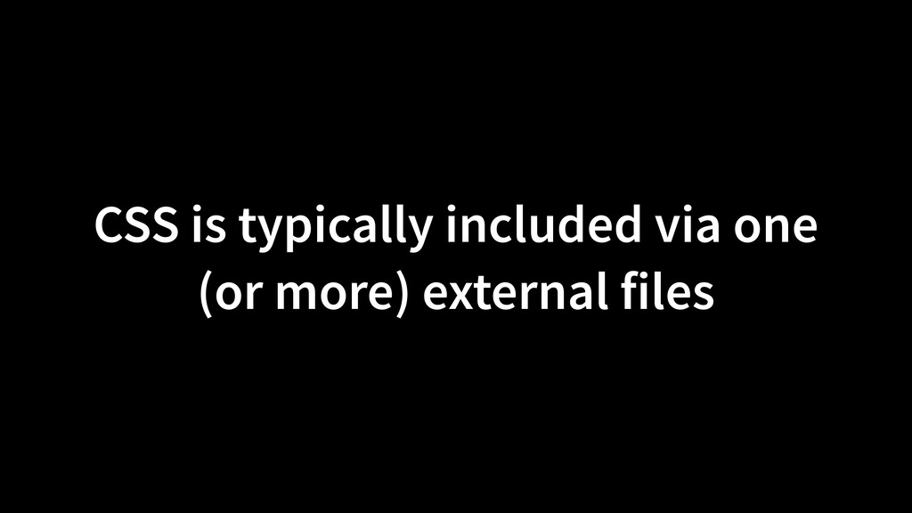 CSS is typically included via one (or more) ext...