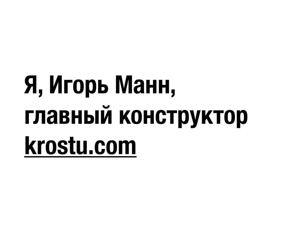 Я, Игорь Манн, главный конструктор krostu.com