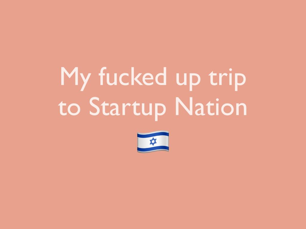 My fucked up trip to Startup Nation !