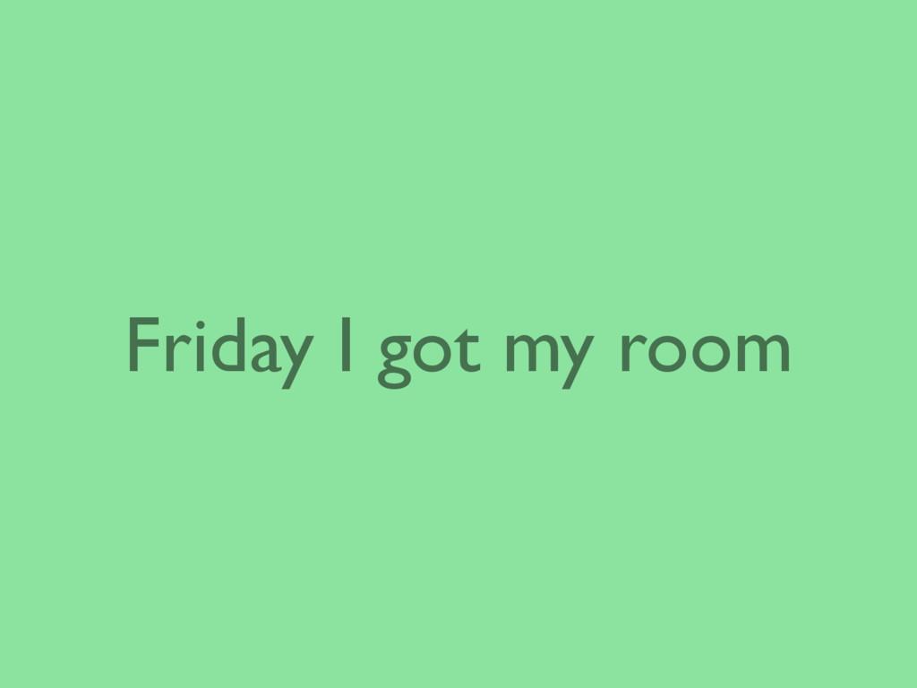 Friday I got my room