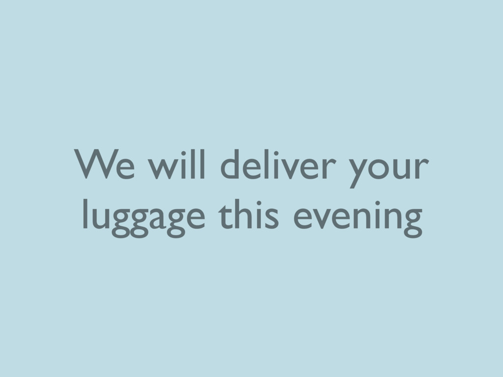 We will deliver your luggage this evening