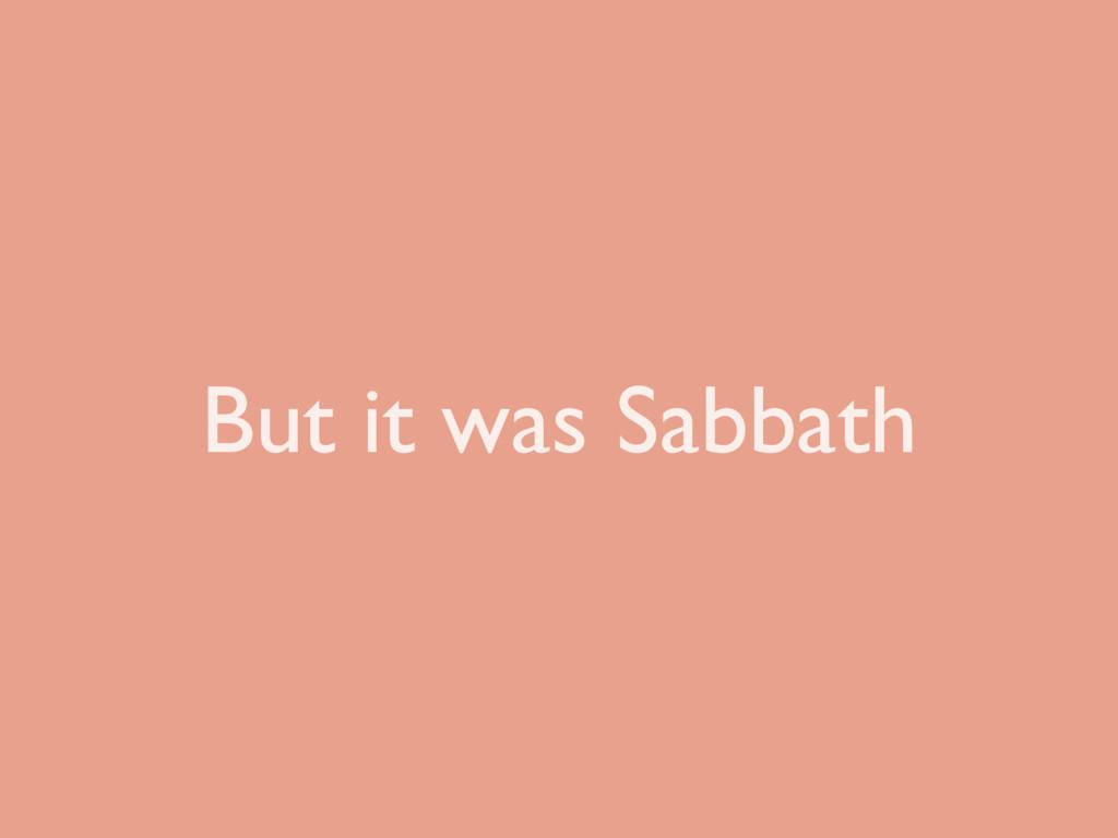 But it was Sabbath