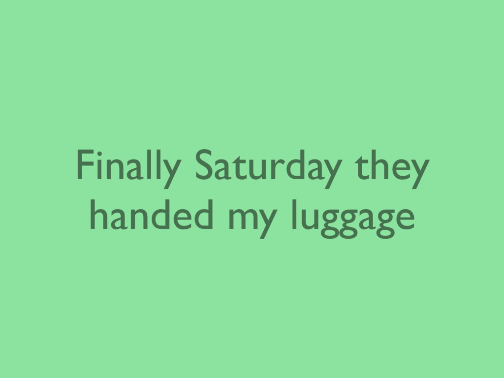 Finally Saturday they handed my luggage