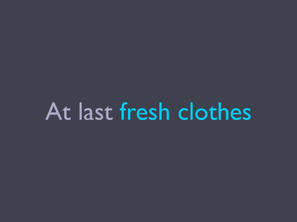 At last fresh clothes