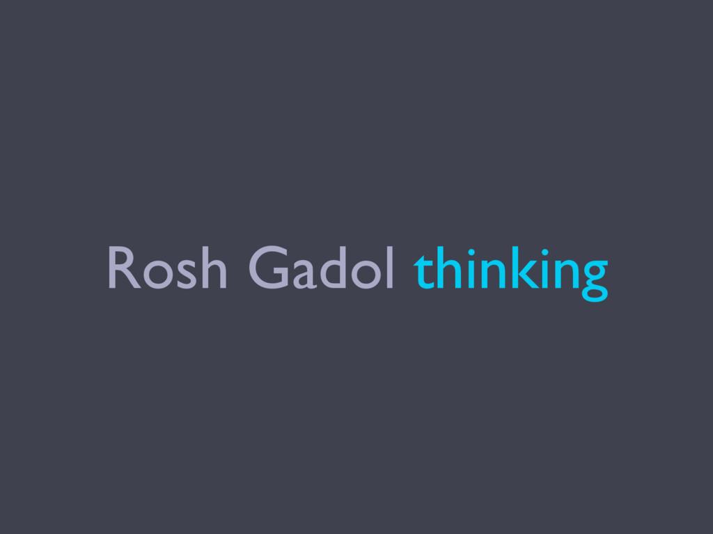 Rosh Gadol thinking
