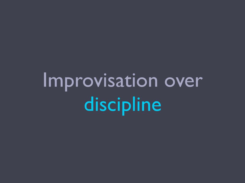 Improvisation over discipline