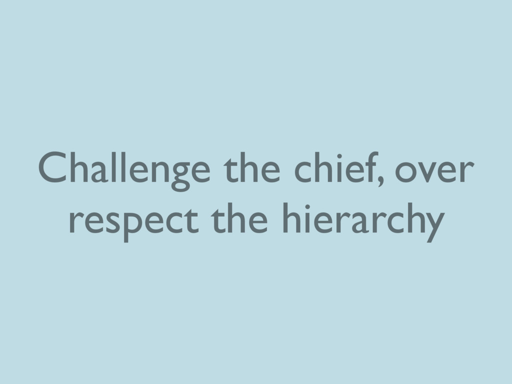 Challenge the chief, over respect the hierarchy